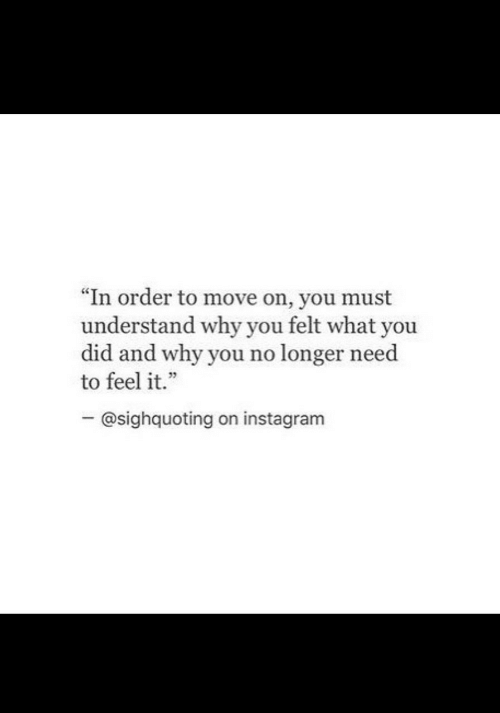 "move on: ""In order to move on, you must  understand why you felt what you  did and why you no longer need  to feel it.""  - @sighquoting on instagram"