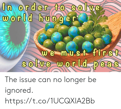 World, Can, and Hunger: In order to Solve  world hunger  we must first  8olve world peas- The issue can no longer be ignored. https://t.co/1UCQXlA2Bb