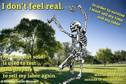 What I: In order to survive  Imust sell my time  I don't feel real.  and my labor.  My timenot sold  is used to rest  and prepare  to sell my labor again.  @Surpłus Value Memes  Istruggle to know  who or what I am  outside of this process.
