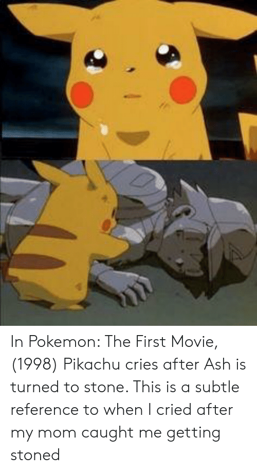 Ash, Pikachu, and Pokemon: In Pokemon: The First Movie, (1998) Pikachu cries after Ash is turned to stone. This is a subtle reference to when I cried after my mom caught me getting stoned