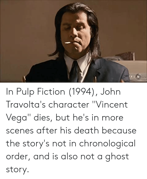 """Pulp Fiction, Death, and Ghost: In Pulp Fiction (1994), John Travolta's character """"Vincent Vega"""" dies, but he's in more scenes after his death because the story's not in chronological order, and is also not a ghost story."""
