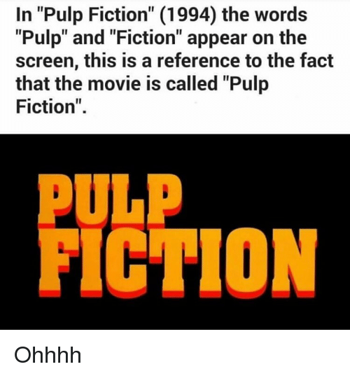 "Memes, Pulp Fiction, and Movie: In ""Pulp Fiction"" (1994) the words  ""Pulp"" and ""Fiction"" appear on the  screen, this is a reference to the fact  that the movie is called ""Pulp  Fiction""  PULP  FICTION Ohhhh"