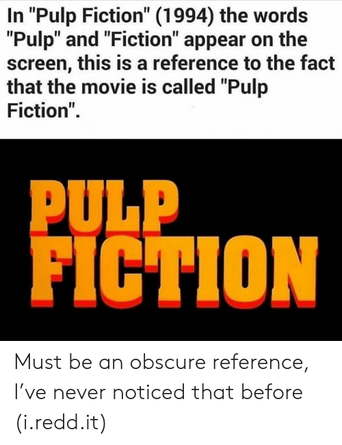 "Pulp Fiction, Movie, and Fiction: In ""Pulp Fiction"" (1994) the words  ""Pulp"" and ""Fiction"" appear on the  screen, this is a reference to the fact  that the movie is called ""Pulp  Fiction"".  PULP  FICTION Must be an obscure reference, I've never noticed that before (i.redd.it)"