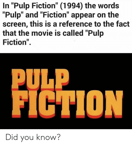 "Pulp Fiction, Movie, and Fiction: In ""Pulp Fiction"" (1994) the words  ""Pulp"" and ""Fiction"" appear on the  screen, this is a reference to the fact  that the movie is called ""Pulp  Fiction""  PULP  FICTION Did you know?"