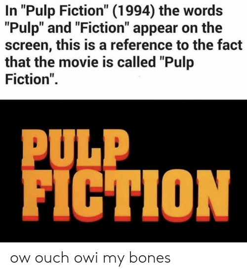 "Bones, Pulp Fiction, and Movie: In ""Pulp Fiction"" (1994) the words  ""Pulp"" and ""Fiction"" appear on the  screen, this is a reference to the fact  that the movie is called ""Pulp  Fiction""  PULP  FICTION ow ouch owi my bones"