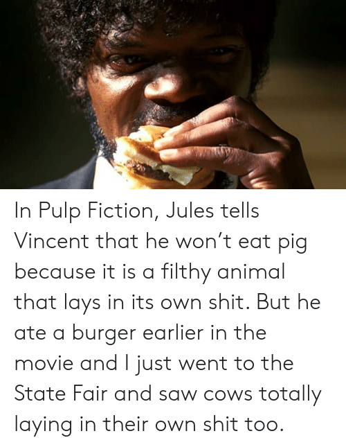 Lay's, Pulp Fiction, and Saw: In Pulp Fiction, Jules tells Vincent that he won't eat pig because it is a filthy animal that lays in its own shit. But he ate a burger earlier in the movie and I just went to the State Fair and saw cows totally laying in their own shit too.