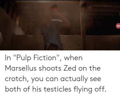 "Pulp Fiction, Fiction, and Zed: In ""Pulp Fiction"", when Marsellus shoots Zed on the crotch, you can actually see both of his testicles flying off."