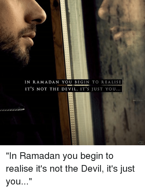 "Memes, Devil, and Ramadan: IN R AMADAN YOU BEGIN TO REALISE  IT's NOT THE DE VIL, IT'S JUST YOU...  SR ""In Ramadan you begin to realise it's not the Devil, it's just you..."""