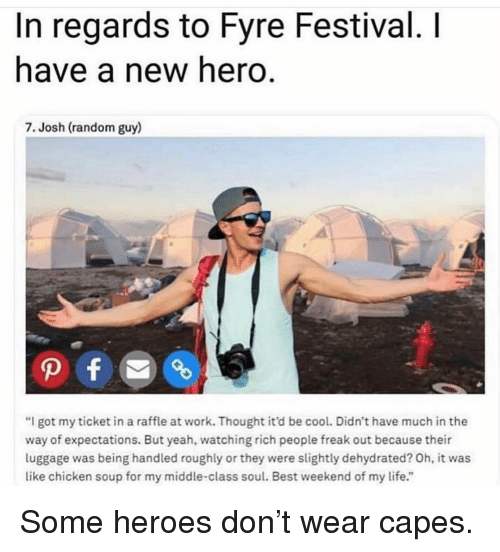 "Life, Memes, and Yeah: In regards to Fyre Festival. I  have a new hero.  7. Josh (random guy)  ""I got my ticket in a raffle at work. Thought it'd be cool. Didn't have much in the  way of expectations. But yeah, watching rich people freak out because their  luggage was being handled roughly or they were slightly dehydrated? Oh, it was  like chicken soup for my middle-class soul. Best weekend of my life."" Some heroes don't wear capes."