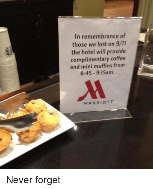 Forgetfulness: In remembrance of  those we lost on 9/11  the hotel will provide  complimentary coffee  and mini muffins from  8:45 9:15am.  MARRIOTT Never forget