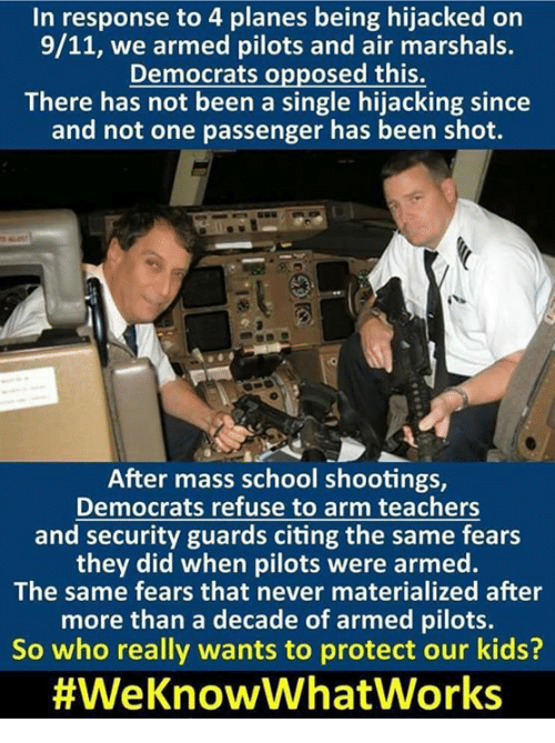 9/11, Memes, and School: In response to 4 planes being hijacked on  9/11, we armed pilots and air marshals.  Democrats opposed this.  There has not been a single hijacking since  and not one passenger has been shot.  After mass school shootings,  Democrats refuse to arm teachers  and security guards citing the same fears  they did when pilots were armed.  The same fears that never materialized after  more than a decade of armed pilots.  So who really wants to protect our kids?