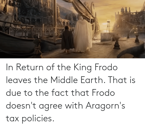 The Middle: In Return of the King Frodo leaves the Middle Earth. That is due to the fact that Frodo doesn't agree with Aragorn's tax policies.