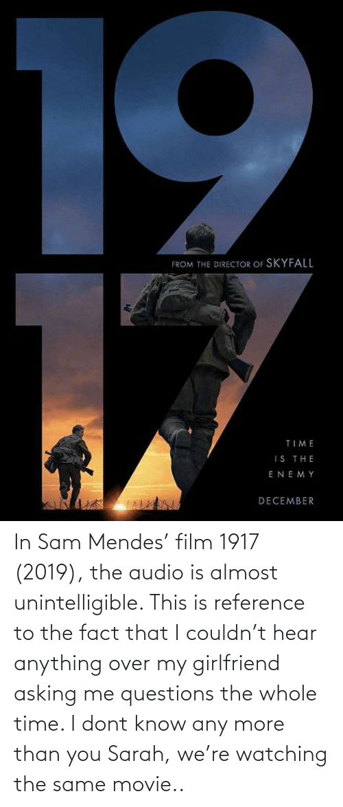 fact: In Sam Mendes' film 1917 (2019), the audio is almost unintelligible. This is reference to the fact that I couldn't hear anything over my girlfriend asking me questions the whole time. I dont know any more than you Sarah, we're watching the same movie..