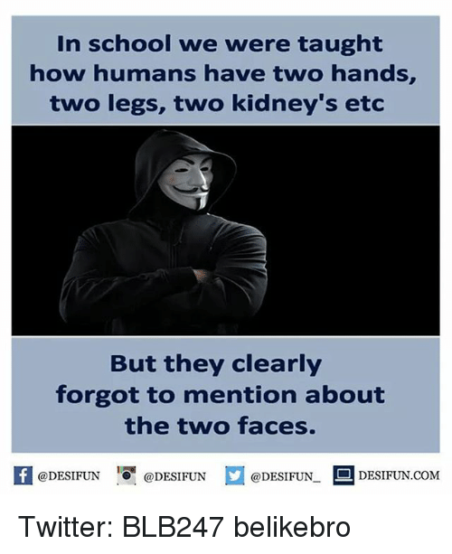 Memes, Two-Face, and 🤖: In school we were taught  how humans have two hands,  two legs, two kidney's etc  But they clearly  forgot to mention about  the two faces.  @DESIFUN  DESIFUN.COM  @DESIFUN  @DESIFUN. Twitter: BLB247 belikebro