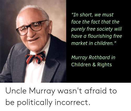 """Children, Free, and Murray Rothbard: """"In short, we must  face the fact that the  purely free society will  have a flourishing free  market in children.""""  I  Murray Rothbard in  Children & Rights Uncle Murray wasn't afraid to be politically incorrect."""