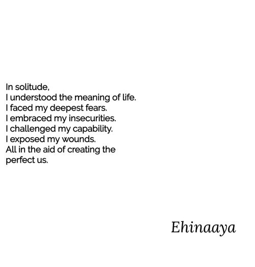 Life, Meaning, and Solitude: In solitude,  l understood the meaning of Life.  I faced my deepest fears.  I embraced my insecurities.  I challenged my capability.  I exposed my wounds.  All in the aid of creating the  perfect us.  Ehinaaya