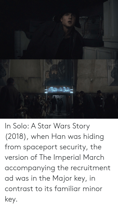Star Wars, Star, and Wars: In Solo: A Star Wars Story (2018), when Han was hiding from spaceport security, the version of The Imperial March accompanying the recruitment ad was in the Major key, in contrast to its familiar minor key.