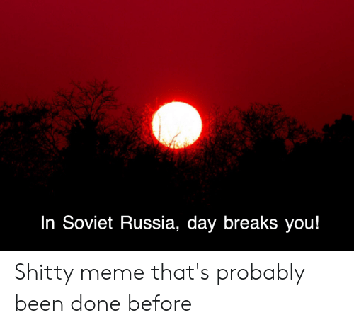 Meme, Russia, and Soviet: In Soviet Russia, day breaks you! Shitty meme that's probably been done before