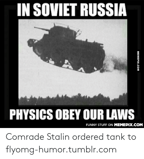 in soviet russia: IN SOVIET RUSSIA  PHYSICS OBEY OUR LAWS  FUNNY STUFF ON MEMEPIX.COM  МЕМЕРIХ.Сом Comrade Stalin ordered tank to flyomg-humor.tumblr.com