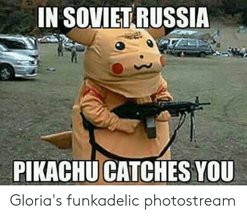 in soviet russia: IN SOVIET RUSSIA  PIKACHU CATCHES YOU Gloria's funkadelic photostream
