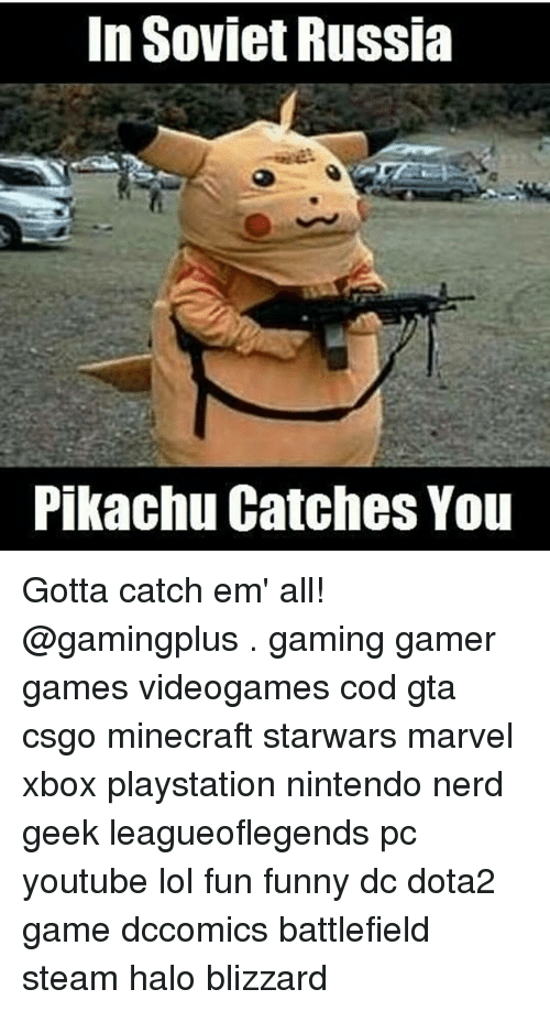 in soviet russia: In Soviet Russia  Pikachu Catches You Gotta catch em' all! @gamingplus . gaming gamer games videogames cod gta csgo minecraft starwars marvel xbox playstation nintendo nerd geek leagueoflegends pc youtube lol fun funny dc dota2 game dccomics battlefield steam halo blizzard