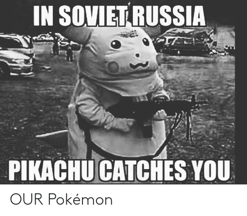 Pikachu, Pokemon, and Reddit: IN SOVIET RUSSIA  PIKACHU CATCHES YOU OUR Pokémon