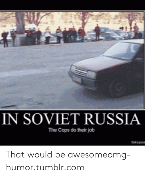 in soviet russia: IN SOVIET RUSSIA  The Cops do their job  fakepos That would be awesomeomg-humor.tumblr.com