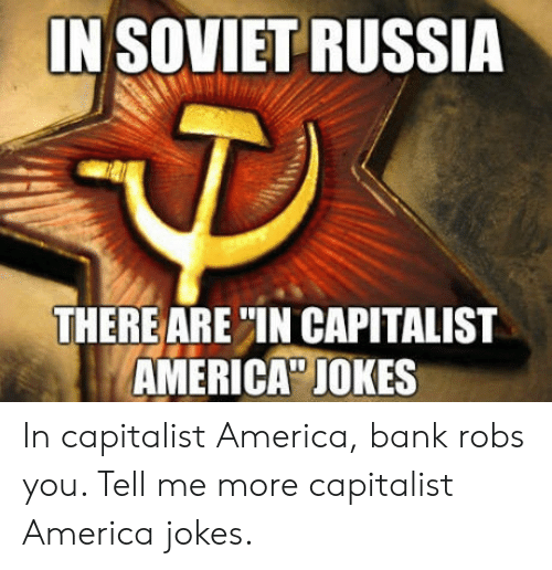 "in soviet russia: IN SOVIET RUSSIA  THERE ARE""IN CAPITALIST  AMERICA"" JOKES In capitalist America, bank robs you. Tell me more capitalist America jokes."