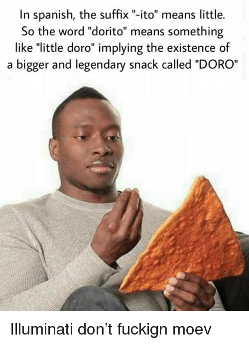 "Illuminati, Memes, and Spanish: In spanish, the suffix ""-ito"" means little.  So the word ""dorito"" means something  like ""little doro"" implying the existence of  a bigger and legendary snack called ""DORO Illuminati don't fuckign moev"