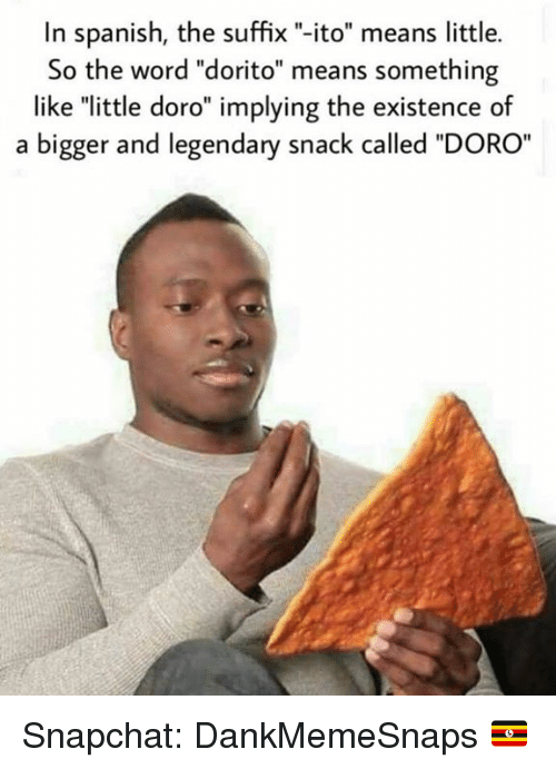 "Memes, Snapchat, and Spanish: In spanish, the suffix ""-ito"" means little.  So the word ""dorito"" means something  like ""little doro"" implying the existence of  a bigger and legendary snack called ""DORO Snapchat: DankMemeSnaps 🇺🇬"