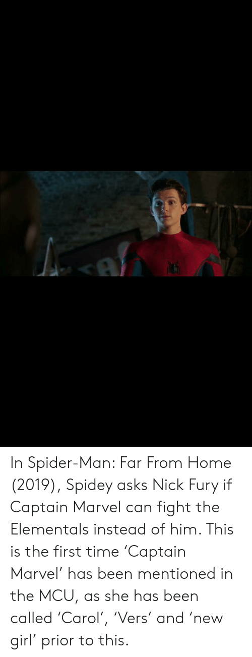 Spider, SpiderMan, and Girl: In Spider-Man: Far From Home (2019), Spidey asks Nick Fury if Captain Marvel can fight the Elementals instead of him. This is the first time 'Captain Marvel' has been mentioned in the MCU, as she has been called 'Carol', 'Vers' and 'new girl' prior to this.