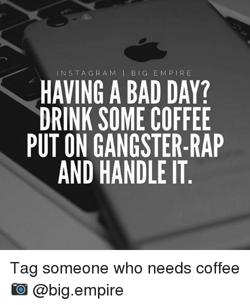 Drink Some Coffee Put On Gangster Rap: IN STA GRA M  I BIG. E M P I R E  LHAVING A BAD DAY?  DRINK SOME COFFEE  PUT ON GANGSTER-RAP  AND HANDLE IT Tag someone who needs coffee 📷 @big.empire