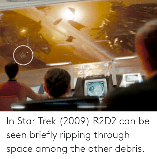 ripping: In Star Trek (2009) R2D2 can be seen briefly ripping through space among the other debris.