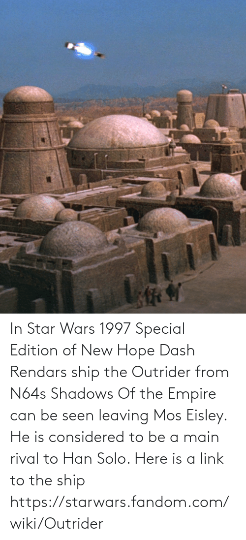 starwars: In Star Wars 1997 Special Edition of New Hope Dash Rendars ship the Outrider from N64s Shadows Of the Empire can be seen leaving Mos Eisley. He is considered to be a main rival to Han Solo. Here is a link to the ship https://starwars.fandom.com/wiki/Outrider