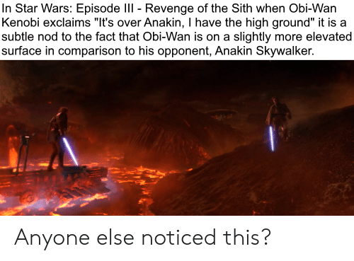 """Anakin Skywalker, Obi-Wan Kenobi, and Revenge: In Star Wars: Episode III - Revenge of the Sith when Obi-Wan  Kenobi exclaims """"It's over Anakin, I have the high ground"""" it is a  subtle nod to the fact that Obi-Wan is on a slightly more elevated  surface in comparison to his opponent, Anakin Skywalker. Anyone else noticed this?"""