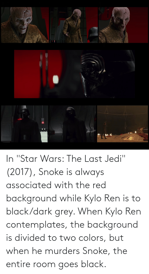 """Divided: In """"Star Wars: The Last Jedi"""" (2017), Snoke is always associated with the red background while Kylo Ren is to black/dark grey. When Kylo Ren contemplates, the background is divided to two colors, but when he murders Snoke, the entire room goes black."""