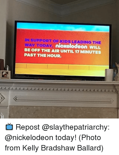 Memes, Nickelodeon, and Kids: IN SUPPORT OE KIDS LEADING THE  WAY TODAY  BE OFF THE AIR UNTIL 17 MINUTES  PAST THE HOUR  nickelodeon WILL 📺 Repost @slaythepatriarchy: @nickelodeon today! (Photo from Kelly Bradshaw Ballard)