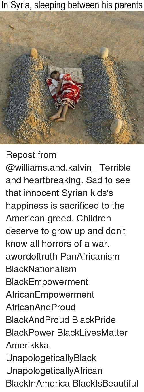 Black Lives Matter, Children, and Memes: In Syria, sleeping between his parents Repost from @williams.and.kalvin_ Terrible and heartbreaking. Sad to see that innocent Syrian kids's happiness is sacrificed to the American greed. Children deserve to grow up and don't know all horrors of a war. awordoftruth PanAfricanism BlackNationalism BlackEmpowerment AfricanEmpowerment AfricanAndProud BlackAndProud BlackPride BlackPower BlackLivesMatter Amerikkka UnapologeticallyBlack UnapologeticallyAfrican BlackInAmerica BlackIsBeautiful