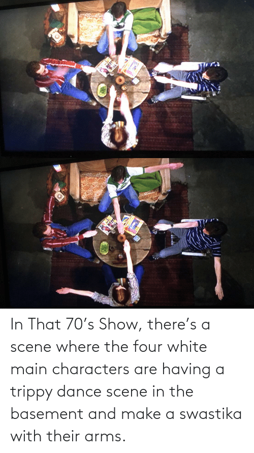 swastika: In That 70's Show, there's a scene where the four white main characters are having a trippy dance scene in the basement and make a swastika with their arms.