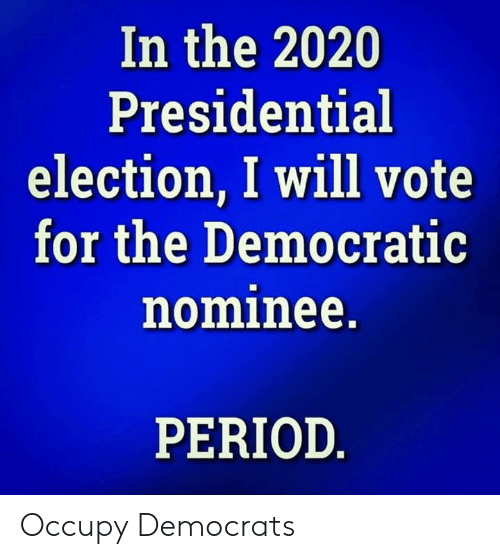 Occupy Democrats: In the 2020  Presidential  election, I will vote  for the Democratic  nominee.  PERIOD Occupy Democrats