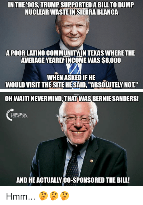 "Bernie Sanders, Community, and Memes: IN THE 9OS,TRUMP SUPPORTED A BILL TO DUMP  NUCLEAR WASTEINSİERRA BLANCA  APOOR LATINO COMMUNITY IN TEKAS WHERE THE  AVERAGE YEARLYINCOME WAS $8,000  WHEN ASKED IF HE  WOULD VISIT THE SITE HE SAID, ""ABSOLUTELY NOT""  OH WAIT! NEVERMIND, THAT WAS BERNIE SANDERS!  TURNING  POINT USA  AND HE ACTUALLY CO-SPONSORED THE BILL! Hmm... 🤔🤔🤔"