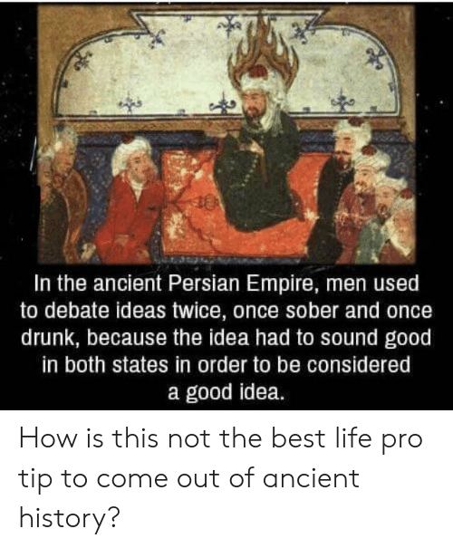Persian: In the ancient Persian Empire, men used  to debate ideas twice, once sober and once  drunk, because the idea had to sound good  in both states in order to be considered  a good idea. How is this not the best life pro tip to come out of ancient history?