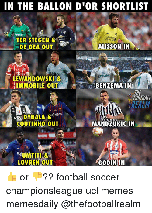 Ballon: IN THE BALLON D'OR SHORTLIST  Rakuten  Standard  Charteed  TER STEGEN &  DE GEA OUT .  ALISSON IN  Fly  mirate  LEWANDOWSKI &  IMMOBILE OUTBENZEMA IN  THE  FOOTBALL  REALM  JeSDYBALA &akuten  COUTINHO OUT  MANDZUKIC IN  Trade  Plus500  LOVREN OUT  GODIN IN 👍 or 👎?? football soccer championsleague ucl memes memesdaily @thefootballrealm