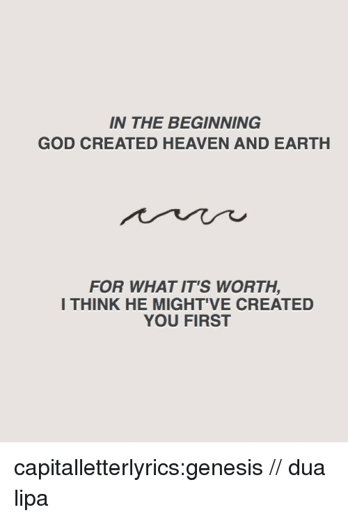 Dua: IN THE BEGINNING  GOD CREATED HEAVEN AND EARTH  FOR WHAT IT'S WORTH,  I THINK HE MIGHT'VE CREATED  YOU FIRST capitalletterlyrics:genesis // dua lipa