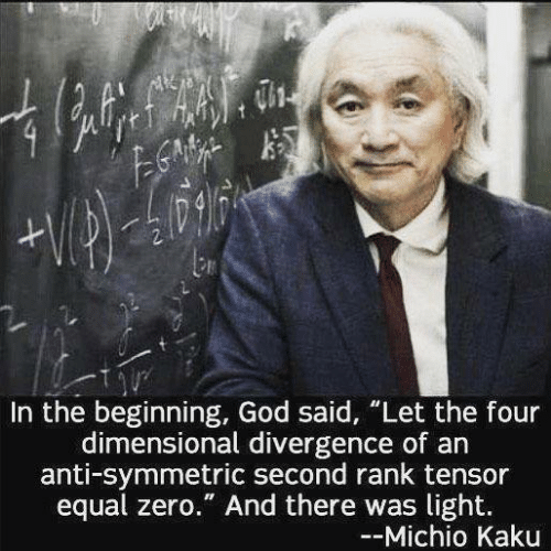 "Four Dimensional: In the beginning, God said, ""Let the four  dimensional divergence of an  anti-symmetric second rank tensor  equal zero."" And there was light.  --Michio Kaku"