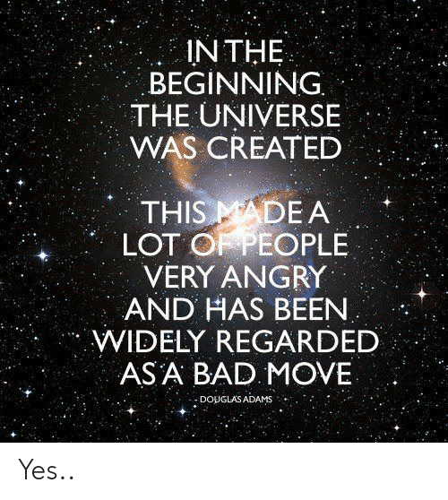 Bad, Angry, and Been: IN THE  BEGINNING.  THE UNIVERSE  WAS CREATED  THIS MADE A  LOT O PEOPLE  VERY ANGRY  AND HAS BEEN  WIDELY REGARDED  ASA BAD MOVE  : DOUGLAS ADAMS Yes..