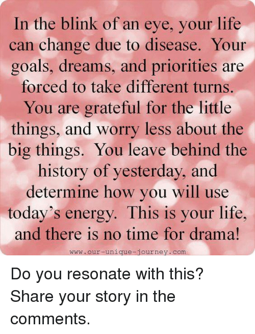 Memes, 🤖, and Drama: In the blink of an eye, you  life  can change due to disease. Your  goals, dreams, and priorities are  forced to take different turns.  You are grateful for the little  things, and worry less about the  big things. You leave behind the  history of yesterday, and  determine how you will use  today's energy. This is your life,  and there is no time for drama!  WWW. our unique journey. Com Do you resonate with this? Share your story in the comments.