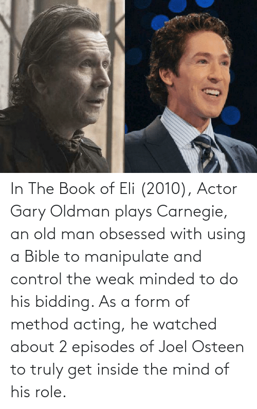 obsessed: In The Book of Eli (2010), Actor Gary Oldman plays Carnegie, an old man obsessed with using a Bible to manipulate and control the weak minded to do his bidding. As a form of method acting, he watched about 2 episodes of Joel Osteen to truly get inside the mind of his role.