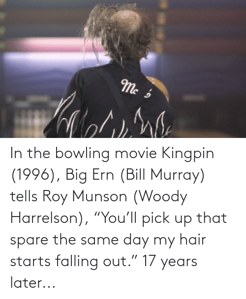 "17 years: In the bowling movie Kingpin (1996), Big Ern (Bill Murray) tells Roy Munson (Woody Harrelson), ""You'll pick up that spare the same day my hair starts falling out."" 17 years later..."