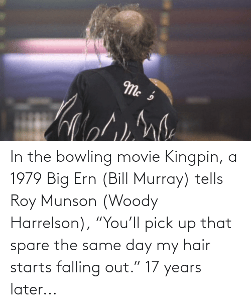 "17 years: In the bowling movie Kingpin, a 1979 Big Ern (Bill Murray) tells Roy Munson (Woody Harrelson), ""You'll pick up that spare the same day my hair starts falling out."" 17 years later..."